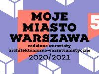 Moje Miasto Warszawa - rodzinne warsztaty architektoniczne   5. edycja
