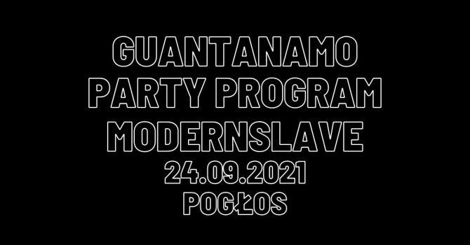 Guanatanamo Party Program / Modernslave // 24.09 Pogłos