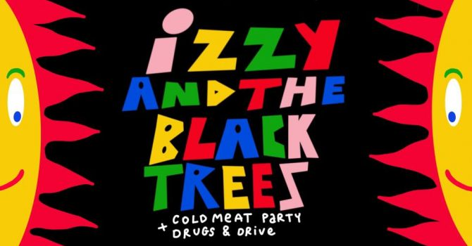 Izzy and the Black Trees // Cold Meat Party // Drugs & Drive