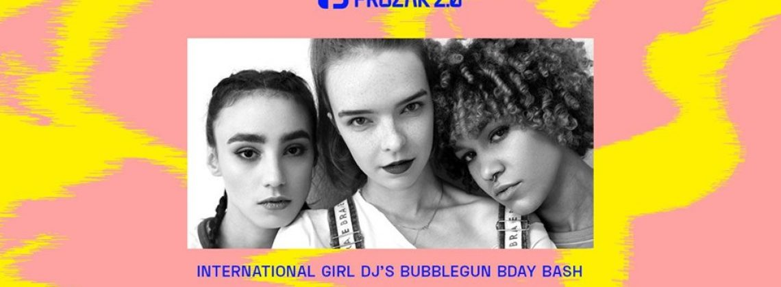 International Girls DJ's x Bubblegun B-Day x Prozak 2.0
